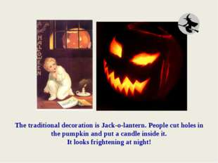 The traditional decoration is Jack-o-lantern. People cut holes in the pumpkin