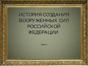 ИСТОРИЯ СОЗДАНИЯ ВООРУЖЕННЫХ СИЛ РОССИЙСКОЙ ФЕДЕРАЦИИ Урок 1