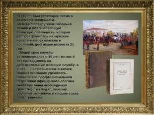 В 1874 г. был утвержден Устав о воинской повинности. Отменили рекрутские наб