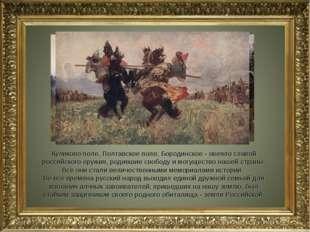 Куликово поле, Полтавское поле, Бородинское - овеяло славой российского оружи