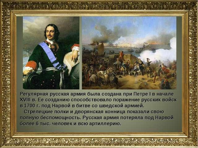 Регулярная русская армия была создана при Петре I в начале XVIII в. Ее создан...