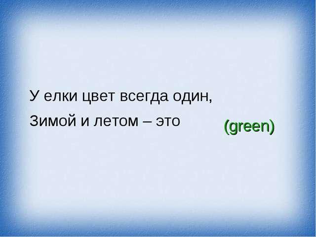 У елки цвет всегда один, Зимой и летом – это (green)