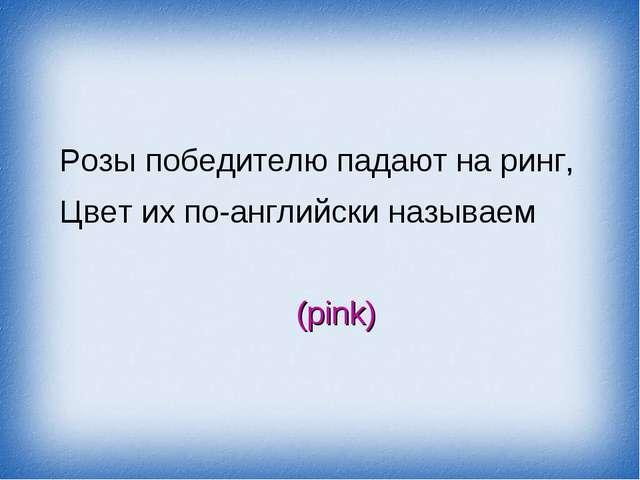 Розы победителю падают на ринг, Цвет их по-английски называем (pink)
