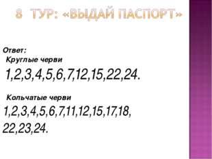 Ответ:  Круглые черви 1,2,3,4,5,6,7,12,15,22,24.  Кольчатые черви 1,2,3,4,