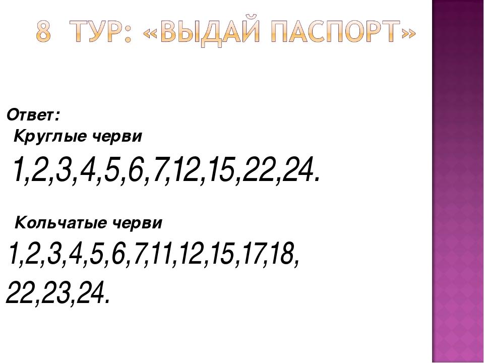 Ответ:  Круглые черви 1,2,3,4,5,6,7,12,15,22,24.  Кольчатые черви 1,2,3,4,...