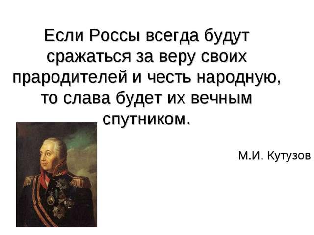 Если Россы всегда будут сражаться за веру своих прародителей и честь народную...