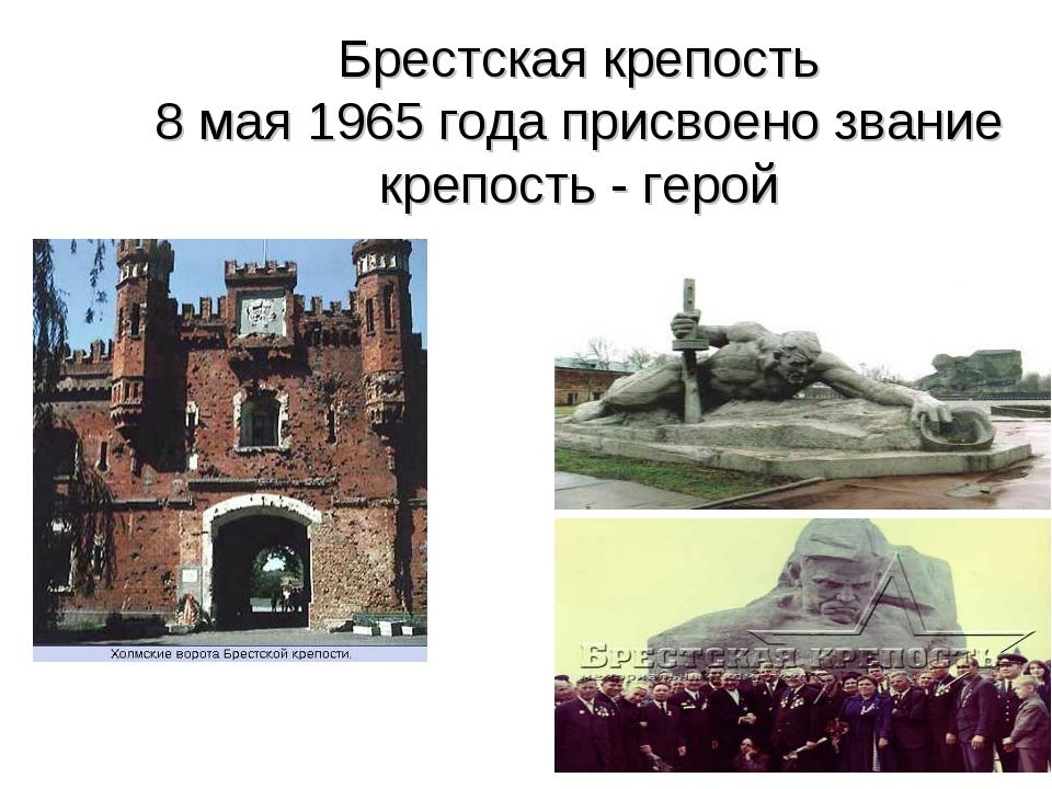 Брестская крепость 8 мая 1965 года присвоено звание крепость - герой