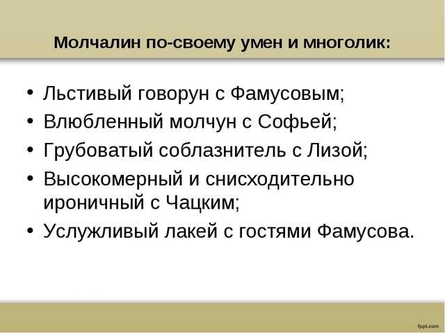 Молчалин по-своему умен и многолик: Льстивый говорун с Фамусовым; Влюбленный...