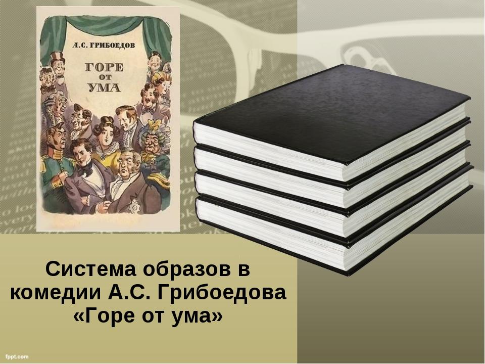 Система образов в комедии А.С. Грибоедова «Горе от ума»
