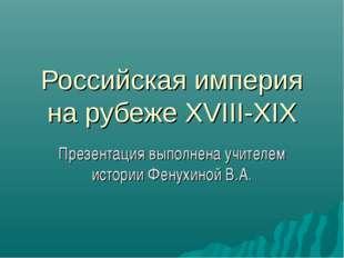 Российская империя на рубеже XVIII-XIX Презентация выполнена учителем истории