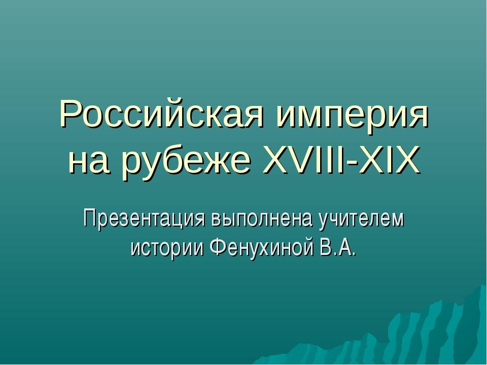 Российская империя на рубеже XVIII-XIX Презентация выполнена учителем истории...