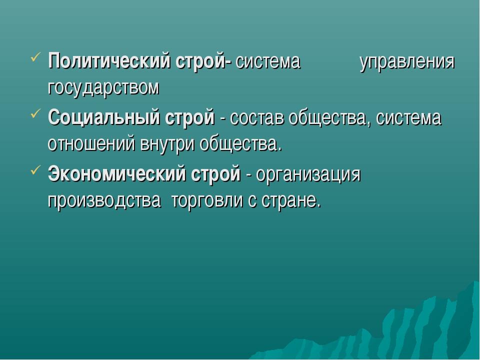 Политический строй- система управления государством Социальный строй - состав...