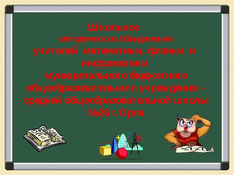 Школьное методическое объединение учителей математики, физики и информатики м...