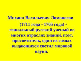 Михаил Васильевич Ломоносов (1711 года - 1765 года) - гениальный русский учен