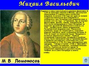 Михаил Васильевич Ломоносов Родился в семье крестьянина в деревне Денисовка.