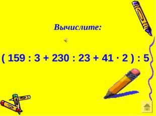 ( 159 : 3 + 230 : 23 + 41 ∙ 2 ) : 5 Вычислите:
