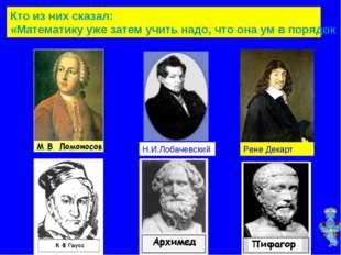 Кто из них сказал: «Математику уже затем учить надо, что она ум в порядок при