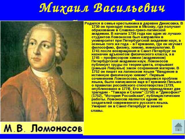 Михаил Васильевич Ломоносов Родился в семье крестьянина в деревне Денисовка....