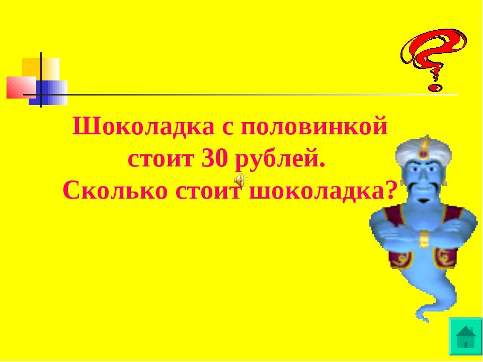 Шоколадка с половинкой стоит 30 рублей. Сколько стоит шоколадка?