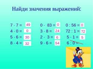 Найди значения выражений: 7 · 7 = 0 · 83 = 0 : 56 = 4 · 0 = 3 · 8 = 72 : 1 =