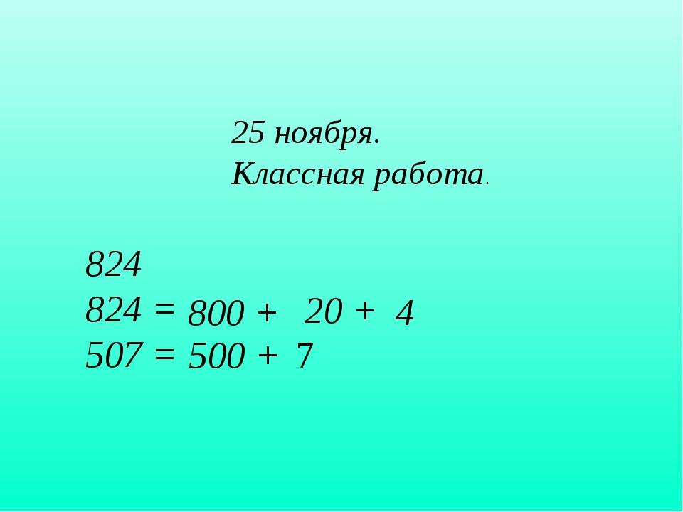 25 ноября. Классная работа. 824 824 = 507 = 800 + 20 + 4 500 + 7
