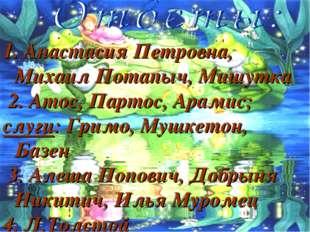 1. Анастасия Петровна, Михаил Потапыч, Мишутка 2. Атос, Партос, Арамис; слуги