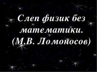 Слеп физик без математики. (М.В. Ломоносов)