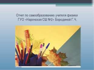 Отчет по самообразованию учителя физики ГУО «Нарочская СШ №2» Бородиной Г.Ч.