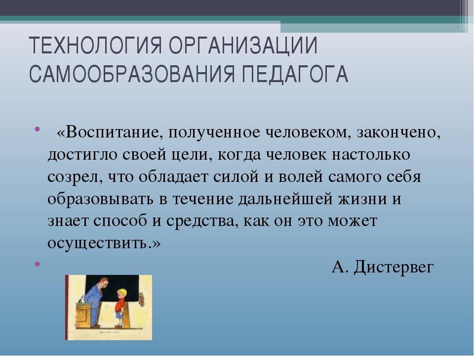 ТЕХНОЛОГИЯ ОРГАНИЗАЦИИ САМООБРАЗОВАНИЯ ПЕДАГОГА «Воспитание, полученное челов...