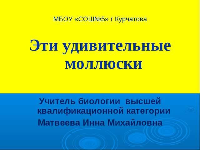 МБОУ «СОШ№5» г.Курчатова Эти удивительные моллюски Учитель биологии высшей кв...
