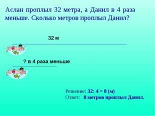 Аслан проплыл 32 метра, а Данил в 4 раза меньше. Сколько метров проплыл Данил
