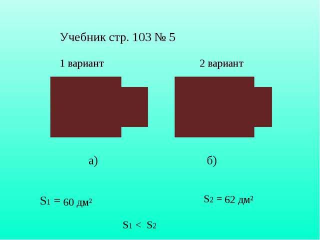 Учебник стр. 103 № 5 1 вариант 2 вариант а) б) S1 = 60 дм² S2 = 62 дм² S1 < S...