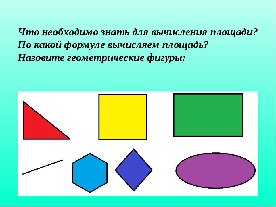 Что необходимо знать для вычисления площади? По какой формуле вычисляем площа...