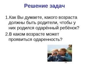 Решение задач 1.Как Вы думаете, какого возраста должны быть родители, чтобы у