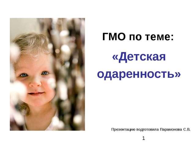 ГМО по теме: «Детская одаренность» Презентацию подготовила Парамонова С.В.