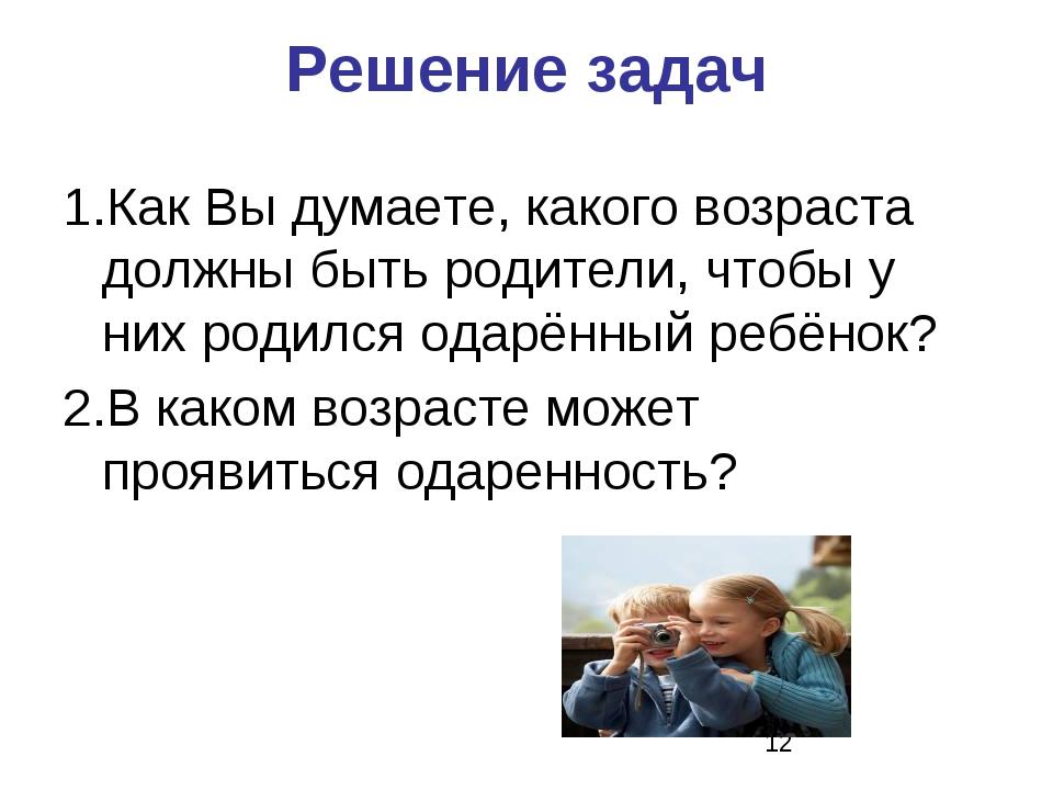 Решение задач 1.Как Вы думаете, какого возраста должны быть родители, чтобы у...
