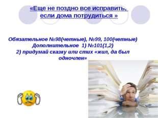 «Еще не поздно все исправить, если дома потрудиться » Обязательное №98(четные