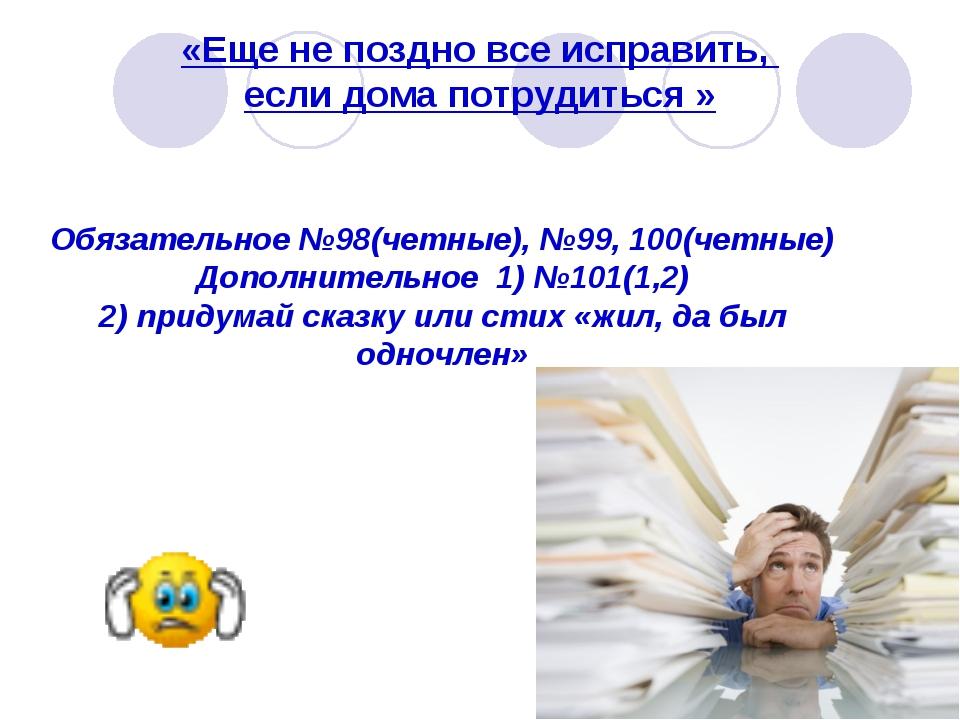 «Еще не поздно все исправить, если дома потрудиться » Обязательное №98(четные...
