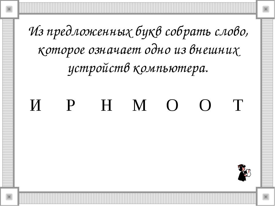 Из предложенных букв собрать слово, которое означает одно из внешних устройст...