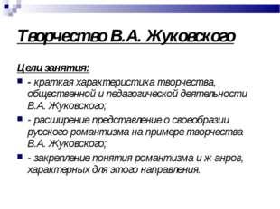 Творчество В.А. Жуковского Цели занятия: - краткая характеристика творчества,