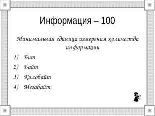 Информация – 100 Минимальная единица измерения количества информации Бит Байт