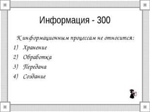 Информация - 300 К информационным процессам не относится: Хранение Обработка