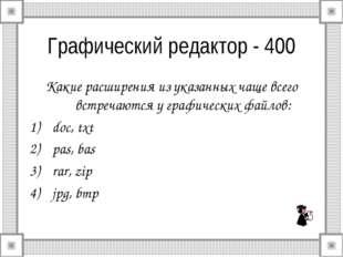 Графический редактор - 400 Какие расширения из указанных чаще всего встречают