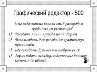 Графический редактор - 500 Что невозможно исполнить в растровом графическом р