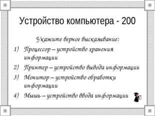Устройство компьютера - 200 Укажите верное высказывание: Процессор – устройст