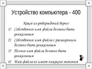 Устройство компьютера - 400 Какое из утверждений верно: Собственное имя файла