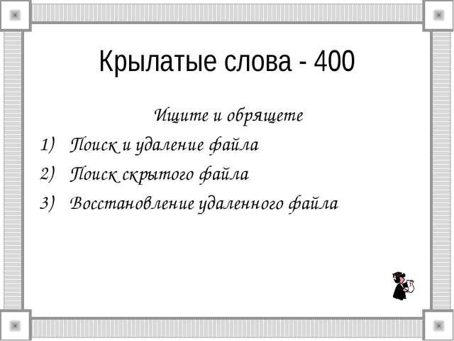 Крылатые слова - 400 Ищите и обрящете Поиск и удаление файла Поиск скрытого ф...