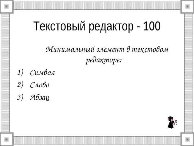 Текстовый редактор - 100 Минимальный элемент в текстовом редакторе: Символ...