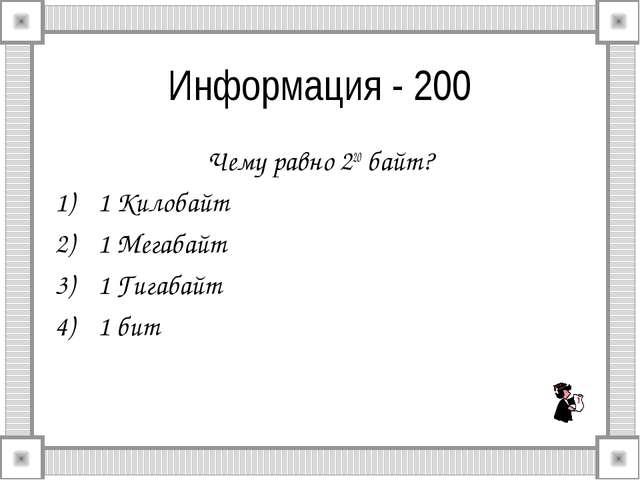 Информация - 200 Чему равно 220 байт? 1 Килобайт 1 Мегабайт 1 Гигабайт 1 бит