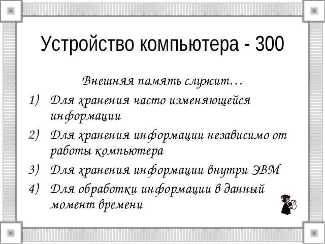 Устройство компьютера - 300 Внешняя память служит… Для хранения часто изменяю...